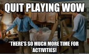 Quit Playing Meme - quit playing wow there s so much more time for activities
