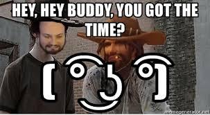 Hey Buddy Meme - hey hey buddy you got the time ʖ high noon coral