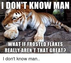 i don t know man what if frosted flakes really aren t that greata i
