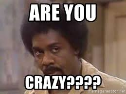 Are You Crazy Meme - are you crazy lamont sanford meme generator