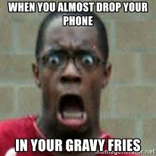 Drop Phone Meme - when you almost drop your phone in your gravy fries scared black