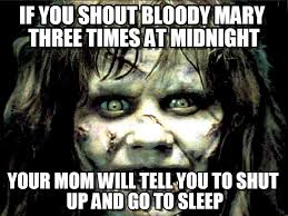 Bloody Mary Meme - if you shout bloody mary three times at midnight on memegen