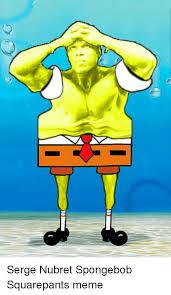 Spongebob Meme Pictures - serge nubret spongebob squarepants meme spongebob meme on me me