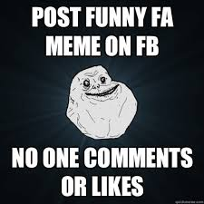 Fb Memes - post funny fa meme on fb no one comments or likes forever alone