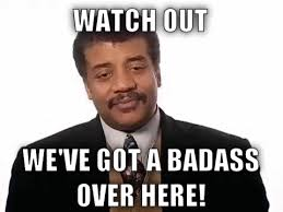 We Have A Badass Over Here Meme - neil degrasse tyson we got a badass over here gif find share on
