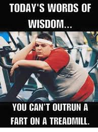 Treadmill Meme - today s words of wisdom you can t outrun a fart on a treadmill
