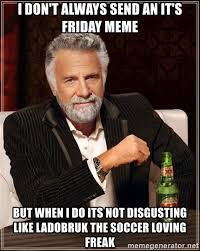 Its Friday Meme Disgusting - i don t always send an it s friday meme but when i do its not