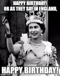 Queen Of England Meme - happy birthday or as they say in england happy birthday