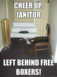 Janitor Meme - cheer up janitor left behind free boxers shit happens quickmeme