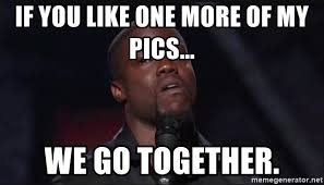 We Go Together Meme - if you like one more of my pics we go together kevin hart face