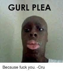 Meme Fuck You - gurl plea because fuck you cru fuck you meme on esmemes com