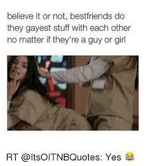 Gayest Meme Ever - believe it or not bestfriends do they gayest stuff with each other