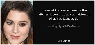 Cooks In The Kitchen by Mary Elizabeth Winstead Quote If You Let Too Many Cooks In The