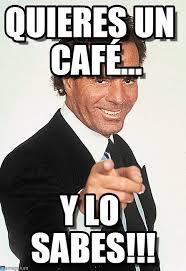 Cafe Meme - quieres un café julio iglesias meme on memegen