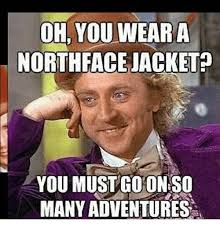 North Face Jacket Meme - oh you wear a north face jacket you must coon so many adventures