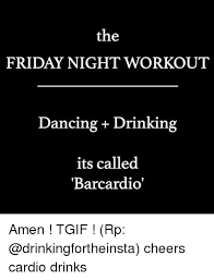 Friday Workout Meme - the friday night workout dancing drinking its called barcardio amen
