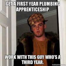Plumbing Meme - get a first year plumbing apprenticeship work with this guy who s