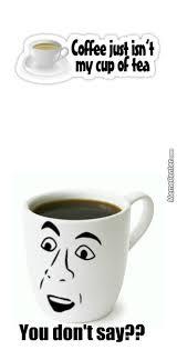 Coffee Cup Meme - coffee s my cup of coffee sorry people who like tea tea s just