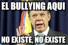 Memes De Bullying - el bullying aquí presedente juan manuel santos meme on memegen
