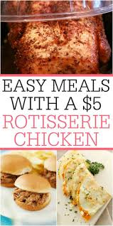 easy meals with a 5 rotisserie chicken chicken feed simple meals