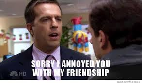 Meme Annoyed - sorry i annoyed you with my friendship gif weknowmemes