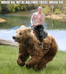 Halfway There Meme - whoa oh putin on a bear imgflip
