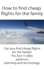 how to find cheap flights for the family find cheap flights