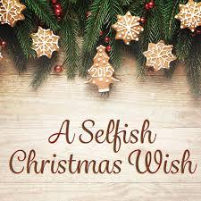 christmas wish a selfish christmas wish