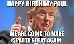 This Is Sparta Meme - happy birthday paul we are going to make sparta great again meme