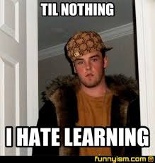 Learning Meme - til nothing i hate learning meme factory funnyism funny pictures