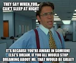 Can T Sleep Meme - that would be great meme imgflip