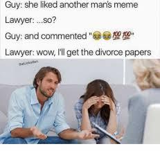 Divorce Memes - dopl3r com memes guy she liked another mans meme lawyer so