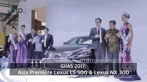 xe oto lexus lx 570 giias 2017 asia premiere lexus ls 500 u0026 lexus nx 300 i oto com