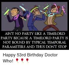 Doctor Who Birthday Meme - aint no party like a timelord party because a timelord party is