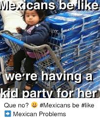 Funny Memes About Mexicans - 25 best memes about mexican be like mexican be like memes