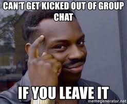 Group Chat Meme - can t get kicked out of group chat if you leave it roll safe 2