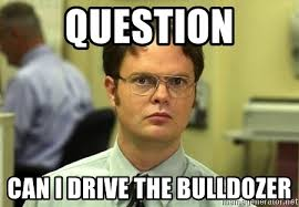 Bulldozer Meme - question can i drive the bulldozer dwight schrute meme generator