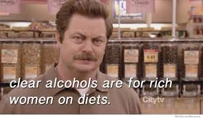 Swanson Meme - clear alcohols are for rich women on diets weknowmemes