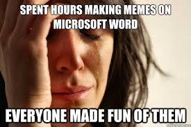 Microsoft Word Meme - spent hours making memes on microsoft word everyone made fun of