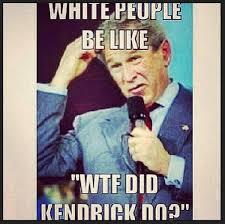 White People Be Like Memes - george bush meme white people be like wtf did kendrick do picsmine