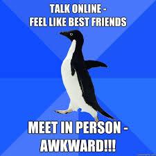 Online Friends Meme - talk online feel like best friends meet in person awkward