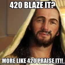 420 Blaze It Meme - 420 blaze it more like 420 praise it good guy jesus meme