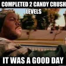 Funny Crush Memes - completed 2 candy crush levels it was a good day funny meme picture