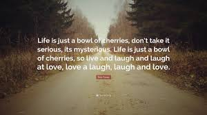 Live Laugh And Love by Bob Fosse Quote U201clife Is Just A Bowl Of Cherries Don U0027t Take It