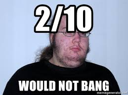 Would Not Bang Meme - 2 10 would not bang butthurt dweller original meme generator