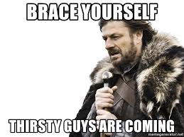 Thirsty Guys Meme - brace yourself thirsty guys are coming winter is coming meme