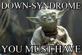 Down With The Syndrome Meme - down syndrome yoda meme on memegen