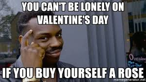 Valentine Meme Generator - you can t be lonely on valentine s day if you buy yourself a rose
