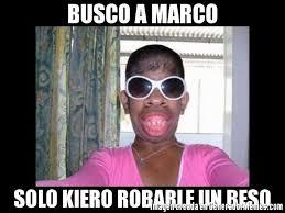 Marco Meme - busco a marco solo kiero robarle un beso meme de mujeres feas