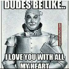 We Love Meme - tin man wizard of oz dudes be like i love you with all my heart meme